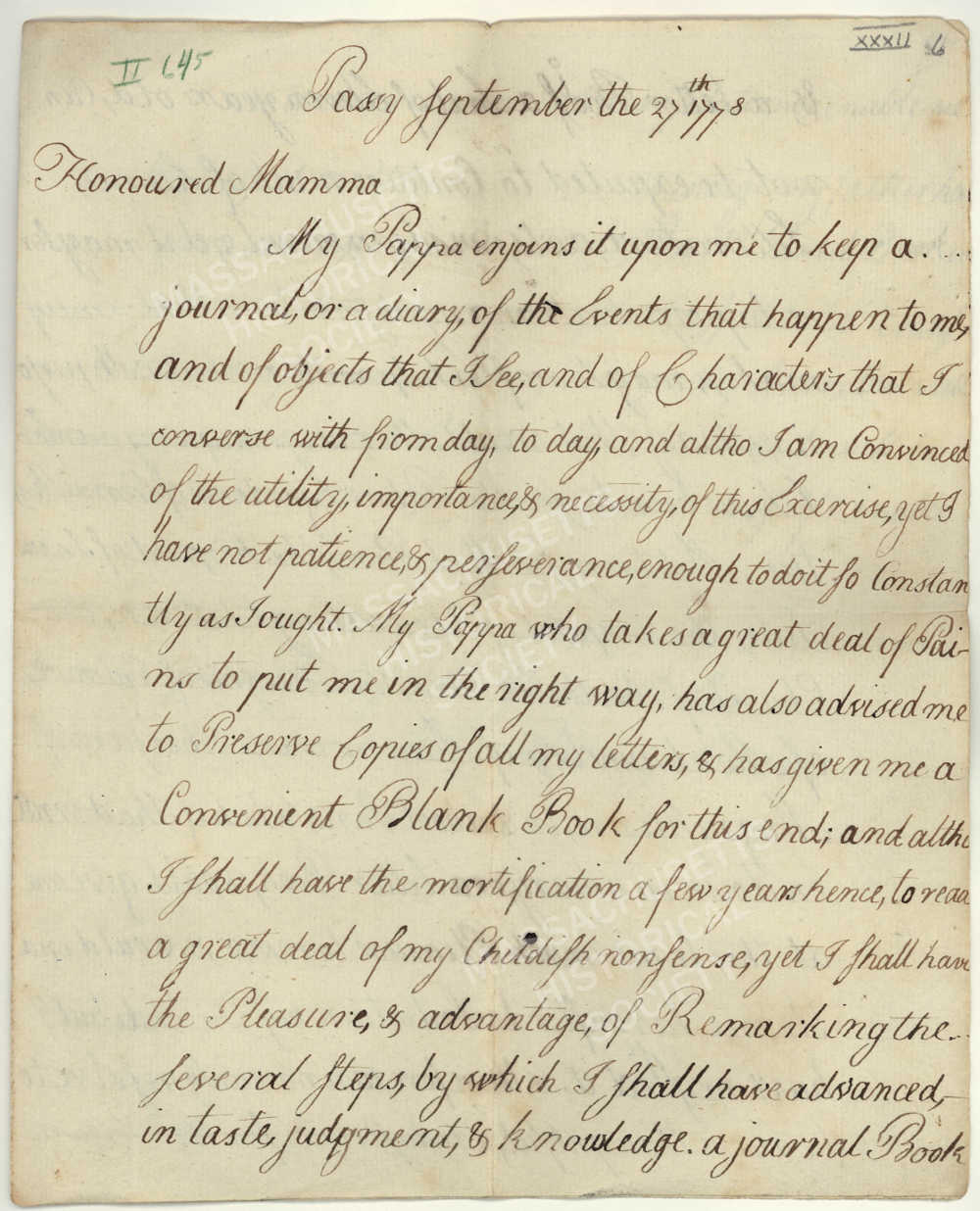 Letter from John Quincy Adams to Abigail Adams, 27 September 1778. Eleven-year-old John Quincy Adams wrote this letter to his mother from Passy, France, where he accompanied his father on a diplomatic mission. The young Adams described his resolution to keep a diary and to retain copies of letters, practices he would maintain the rest of his life. Image courtesy of the Massachusetts Historical Society.